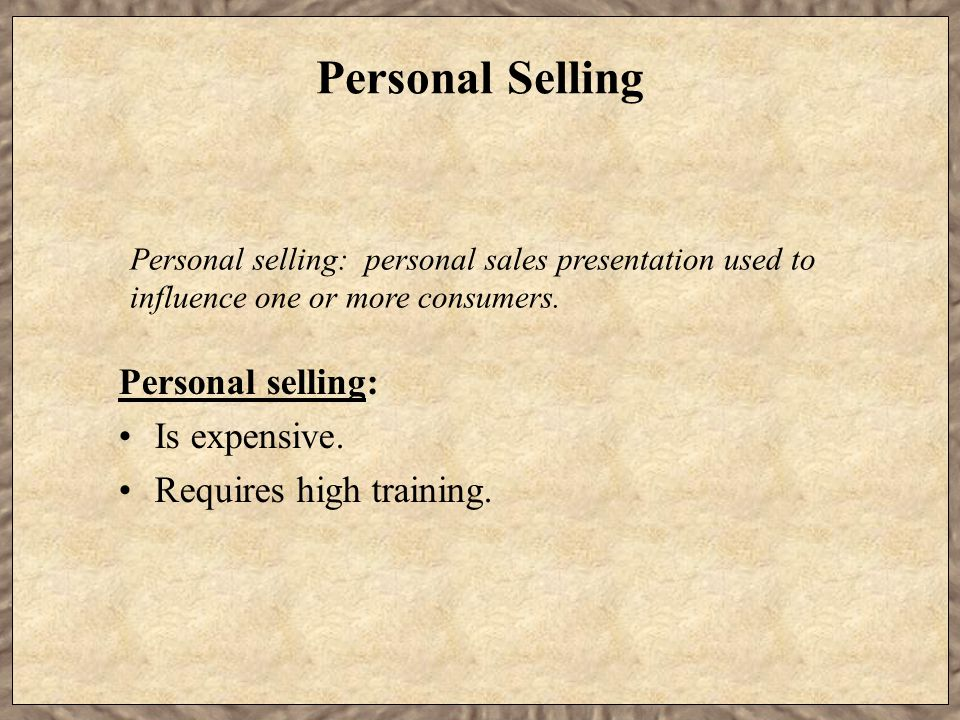 Personal Selling Personal selling: Is expensive.