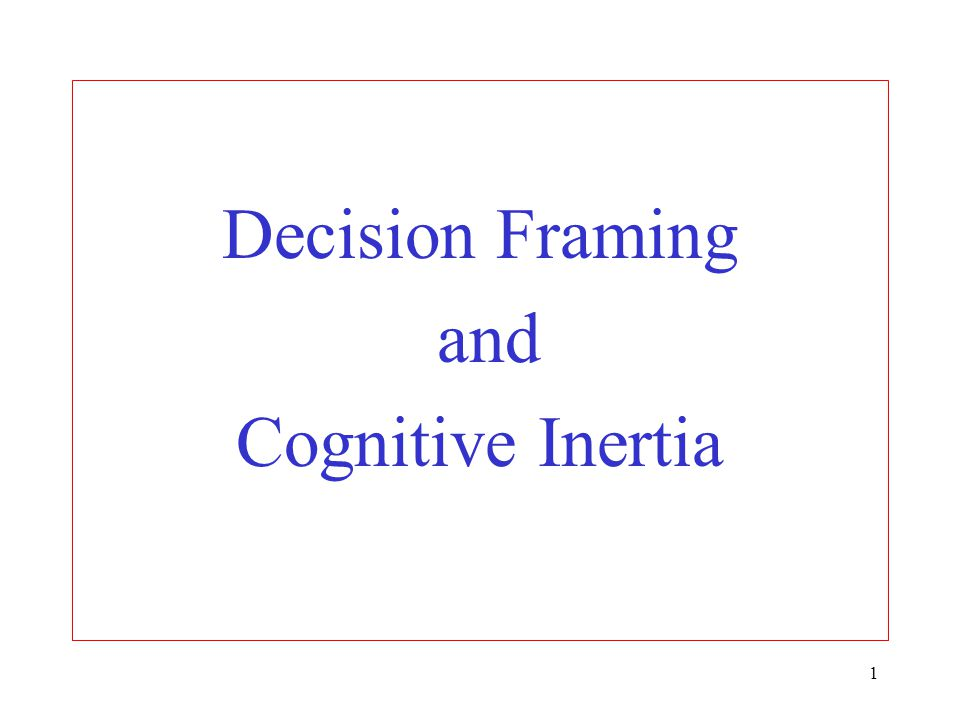 Decision Framing and Cognitive Inertia. - ppt download