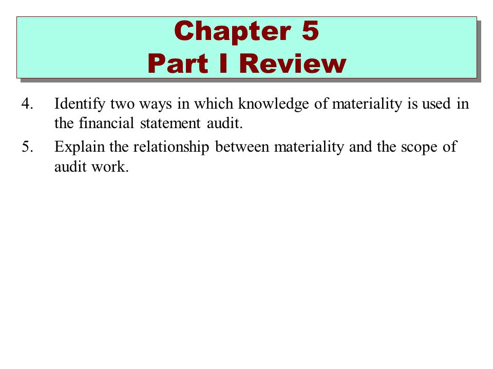 Chapter 5 Part I Review Identify two ways in which knowledge of materiality is used in the financial statement audit.