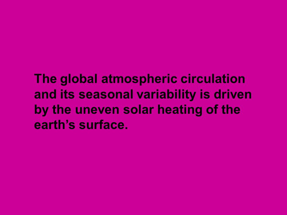 The global atmospheric circulation and its seasonal variability is driven by the uneven solar heating of the earth's surface.