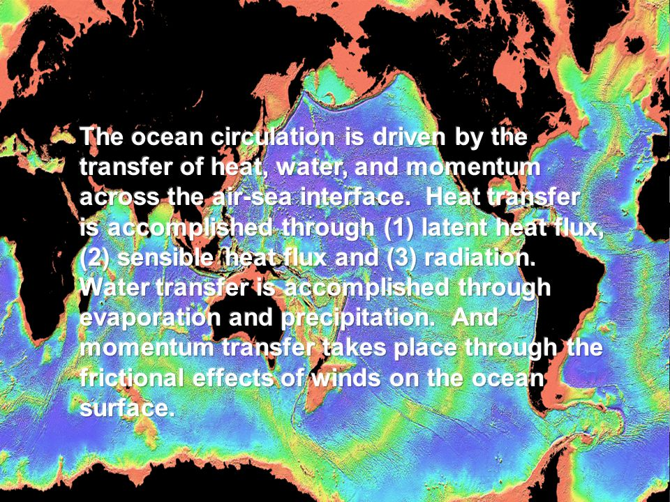 The ocean circulation is driven by the transfer of heat, water, and momentum across the air-sea interface. Heat transfer is accomplished through (1) latent heat flux, (2) sensible heat flux and (3) radiation. Water transfer is accomplished through evaporation and precipitation. And momentum transfer takes place through the frictional effects of winds on the ocean surface.