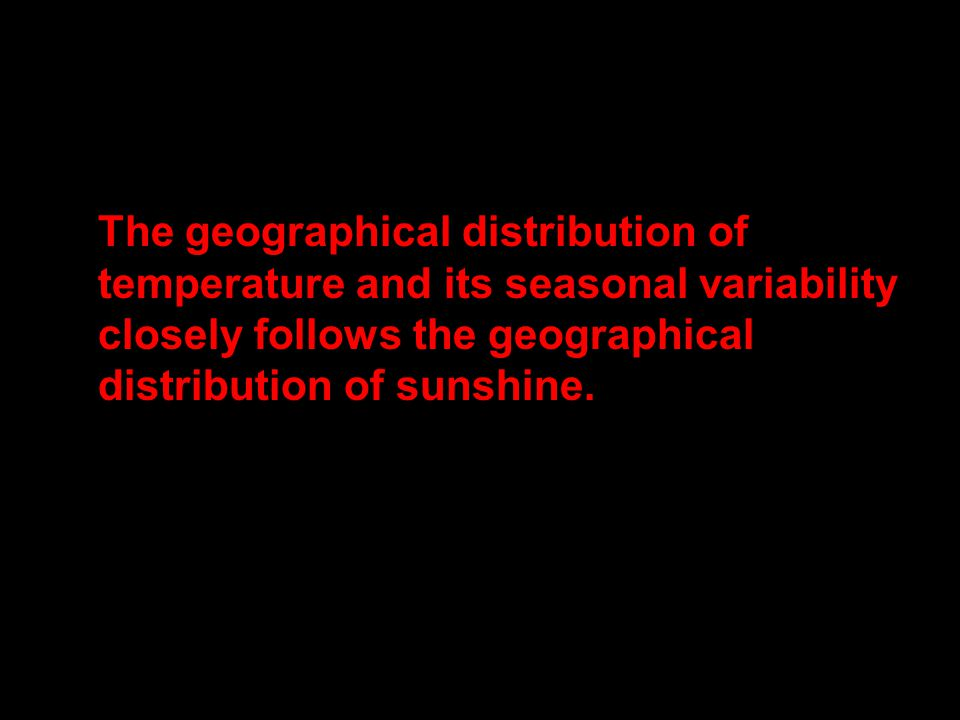 The geographical distribution of temperature and its seasonal variability closely follows the geographical distribution of sunshine.