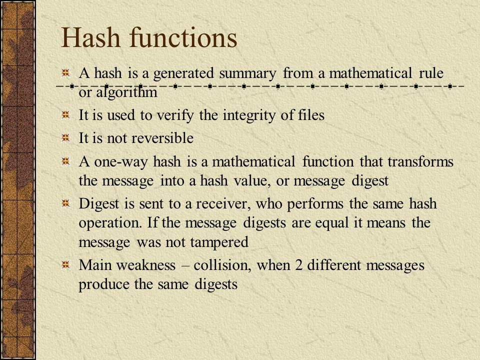 Hash functions A hash is a generated summary from a mathematical rule or algorithm. It is used to verify the integrity of files.