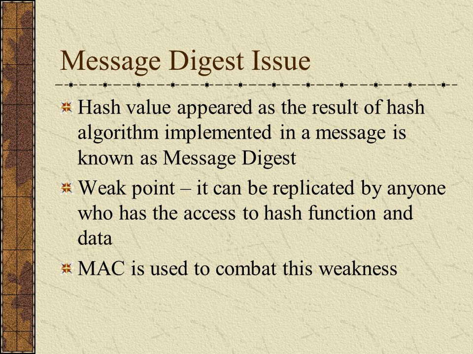 Message Digest Issue Hash value appeared as the result of hash algorithm implemented in a message is known as Message Digest.