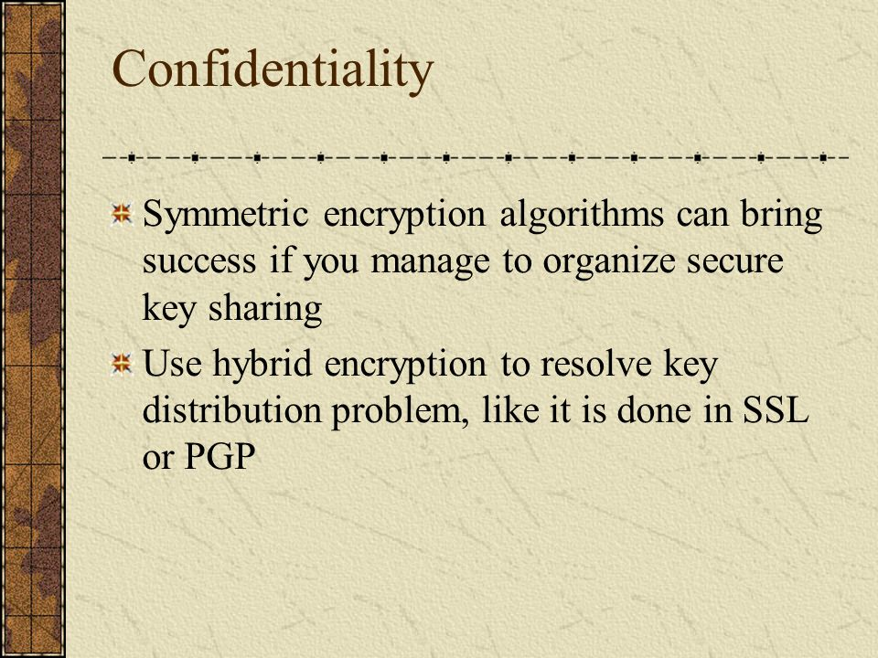 Confidentiality Symmetric encryption algorithms can bring success if you manage to organize secure key sharing.