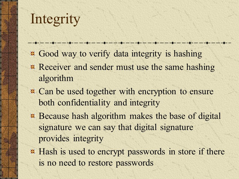 Integrity Good way to verify data integrity is hashing