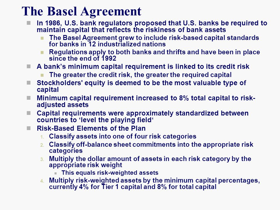 The Basel Agreement In 1986, U.S. bank regulators proposed that U.S. banks be required to maintain capital that reflects the riskiness of bank assets.