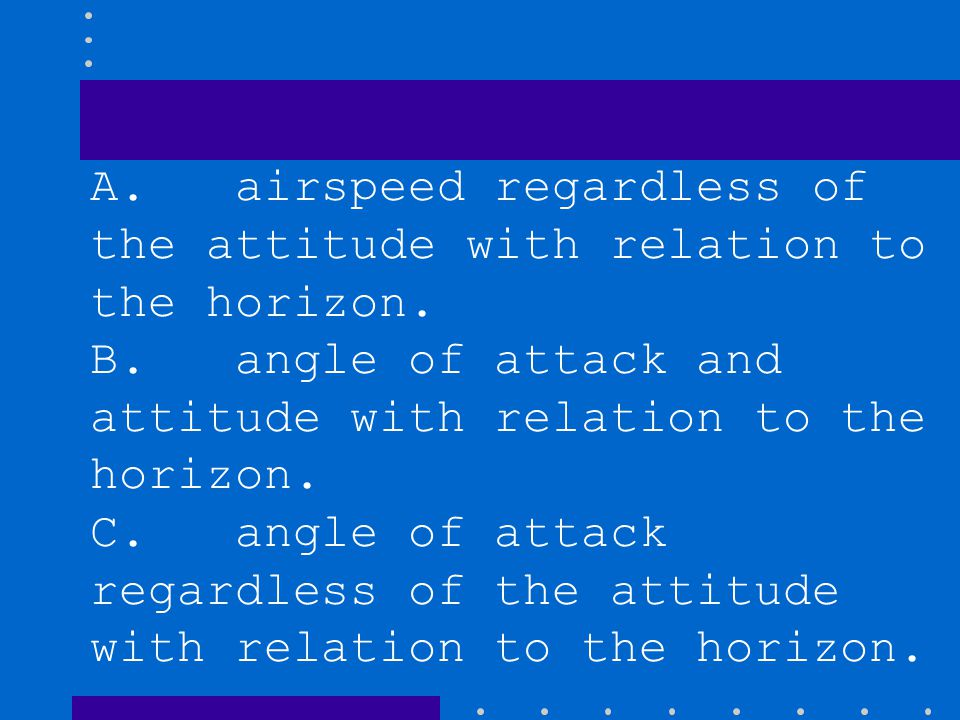 A. airspeed regardless of the attitude with relation to the horizon.