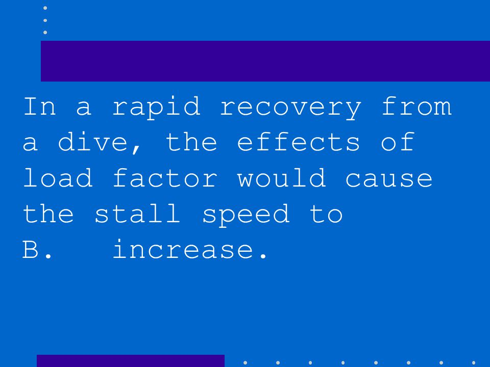 In a rapid recovery from a dive, the effects of load factor would cause the stall speed to