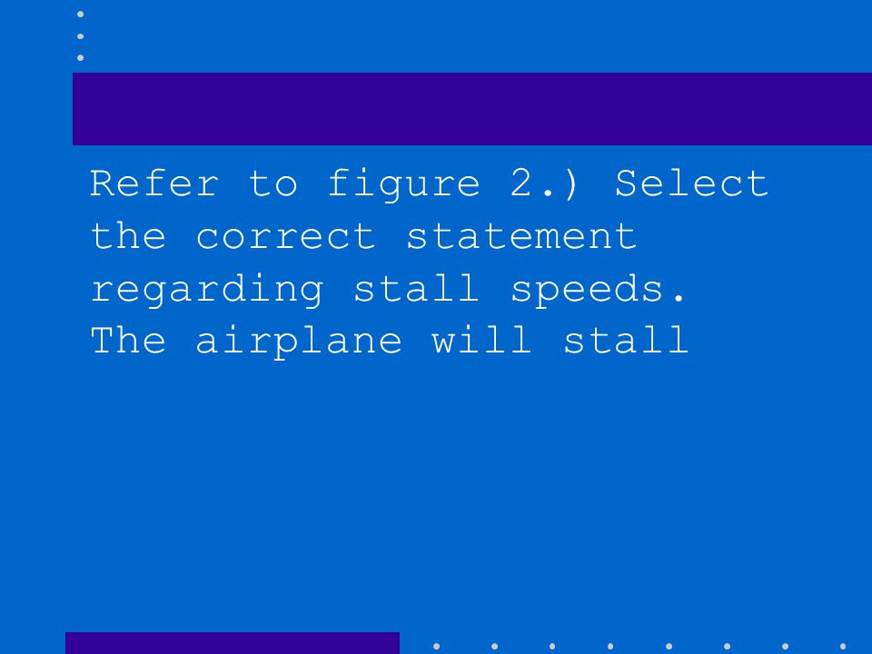 Refer to figure 2.) Select the correct statement regarding stall speeds. The airplane will stall