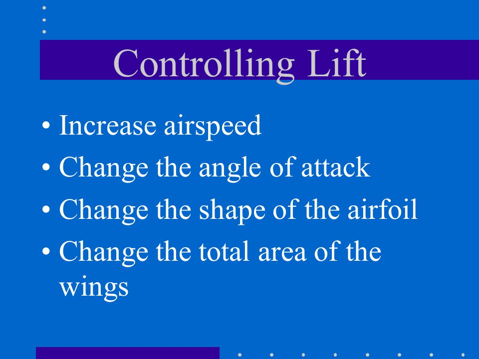 Controlling Lift Increase airspeed Change the angle of attack