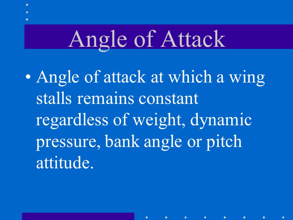 Angle of Attack Angle of attack at which a wing stalls remains constant regardless of weight, dynamic pressure, bank angle or pitch attitude.