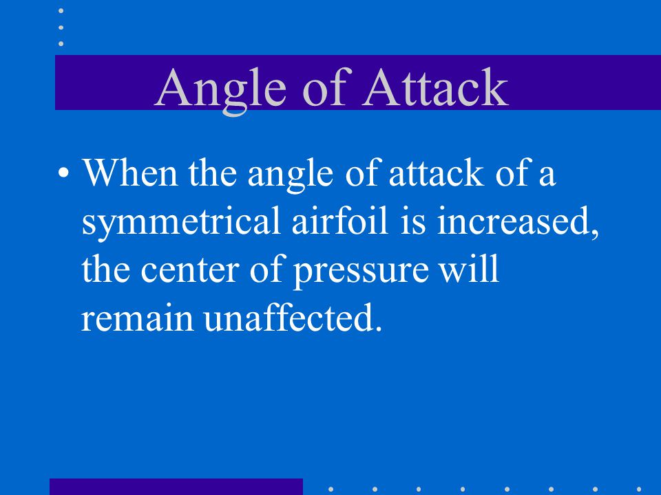 Angle of Attack When the angle of attack of a symmetrical airfoil is increased, the center of pressure will remain unaffected.