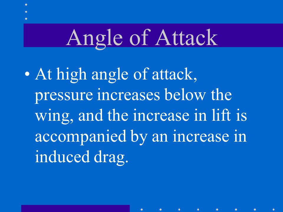 Angle of Attack At high angle of attack, pressure increases below the wing, and the increase in lift is accompanied by an increase in induced drag.