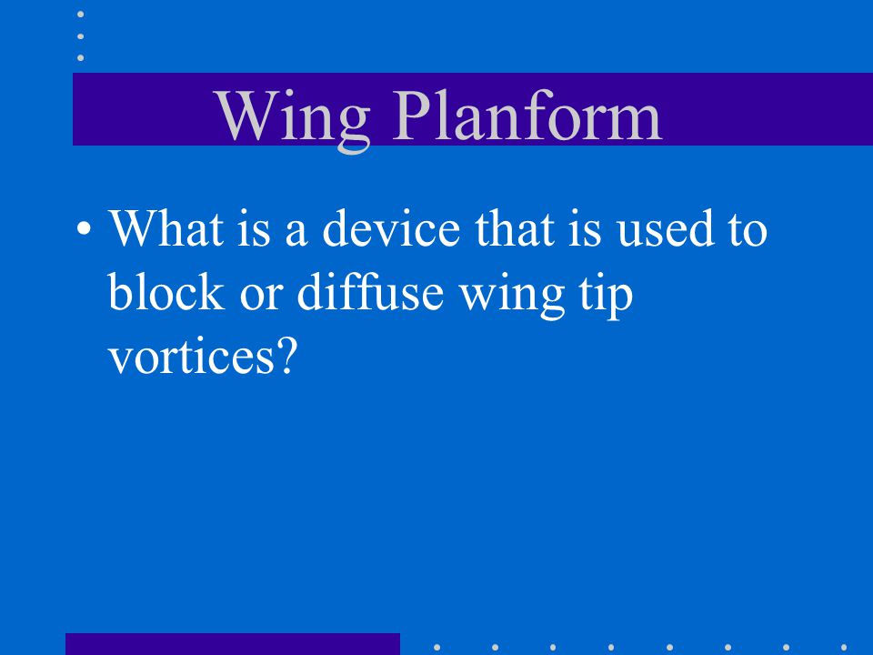Wing Planform What is a device that is used to block or diffuse wing tip vortices