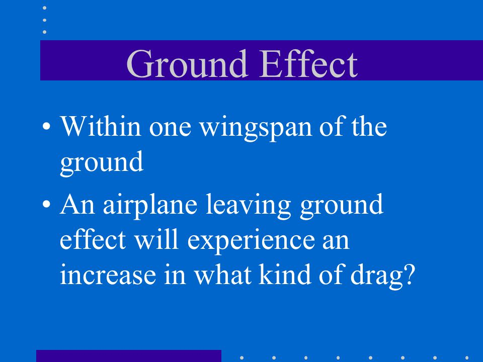 Ground Effect Within one wingspan of the ground