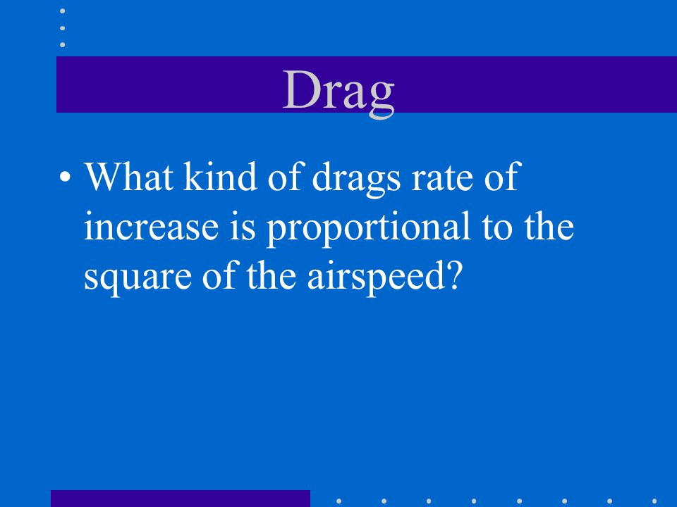 Drag What kind of drags rate of increase is proportional to the square of the airspeed