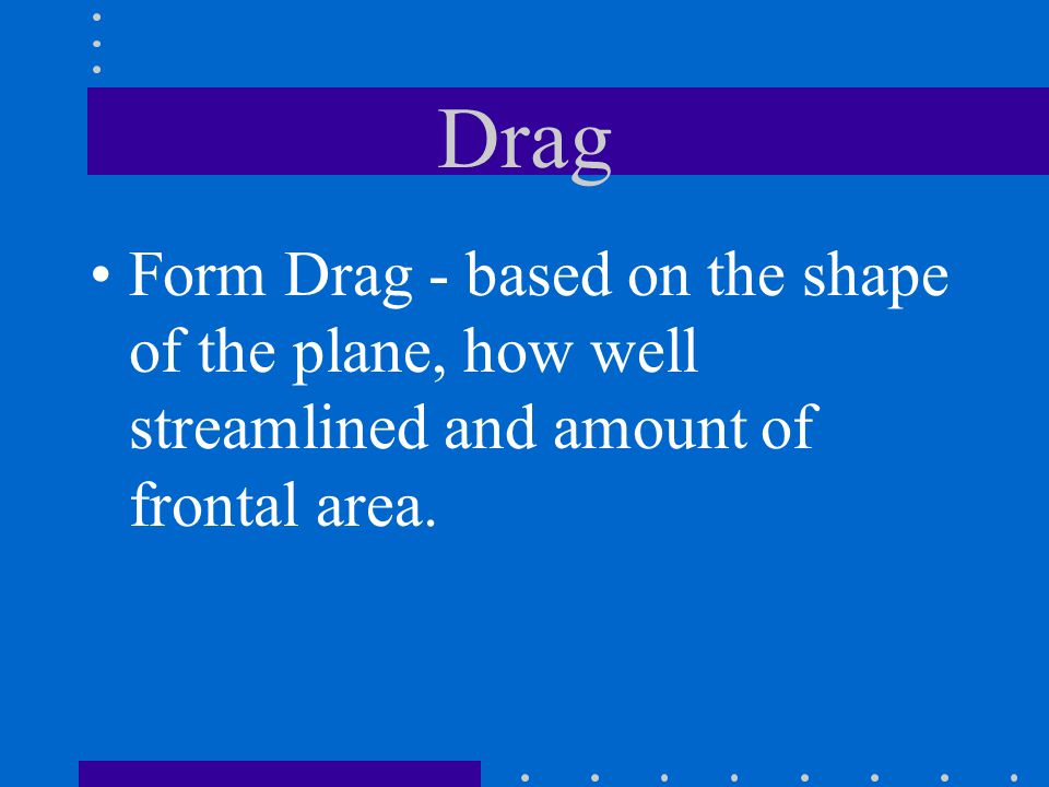 Drag Form Drag - based on the shape of the plane, how well streamlined and amount of frontal area.