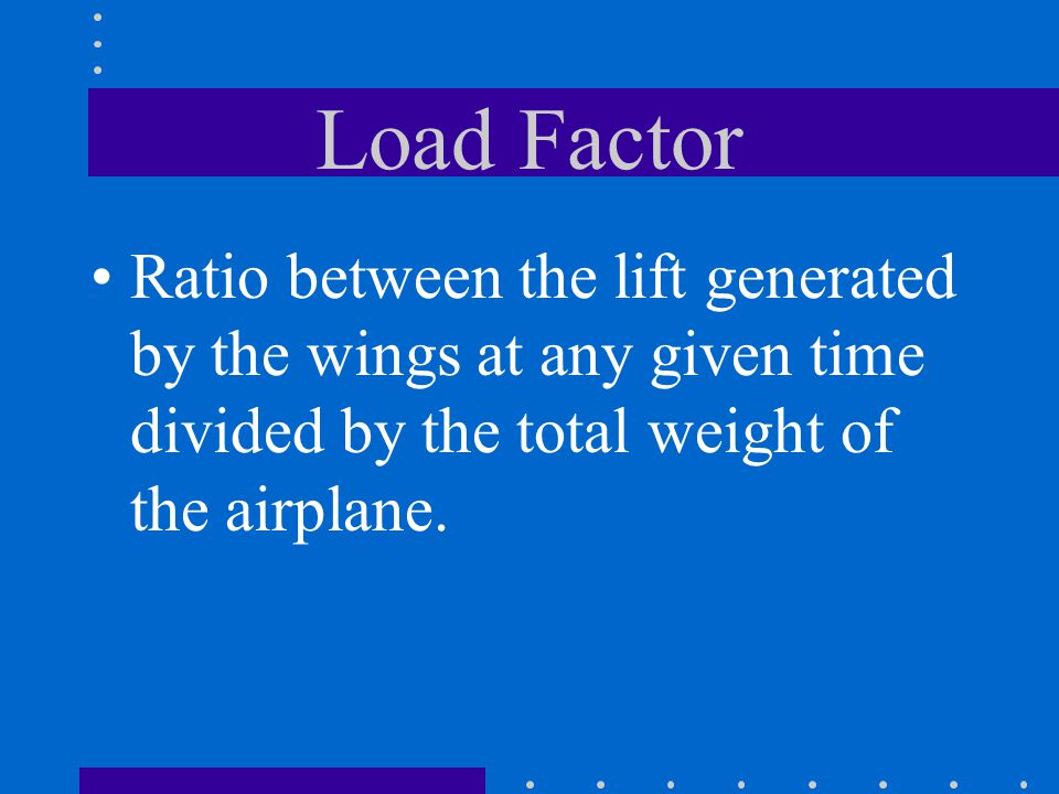 Load Factor Ratio between the lift generated by the wings at any given time divided by the total weight of the airplane.
