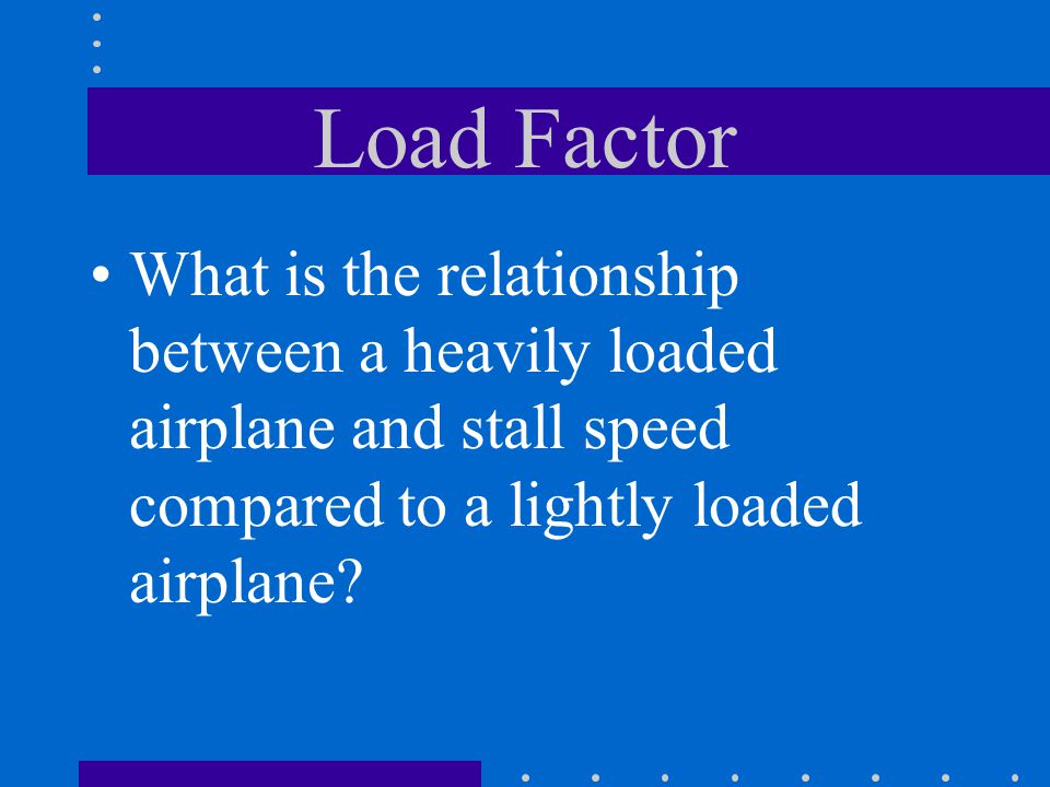 Load Factor What is the relationship between a heavily loaded airplane and stall speed compared to a lightly loaded airplane
