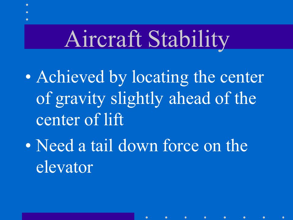 Aircraft Stability Achieved by locating the center of gravity slightly ahead of the center of lift.