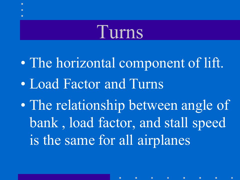 Turns The horizontal component of lift. Load Factor and Turns