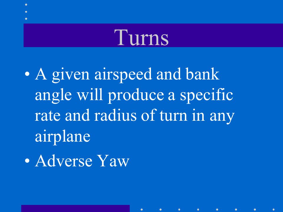 Turns A given airspeed and bank angle will produce a specific rate and radius of turn in any airplane.