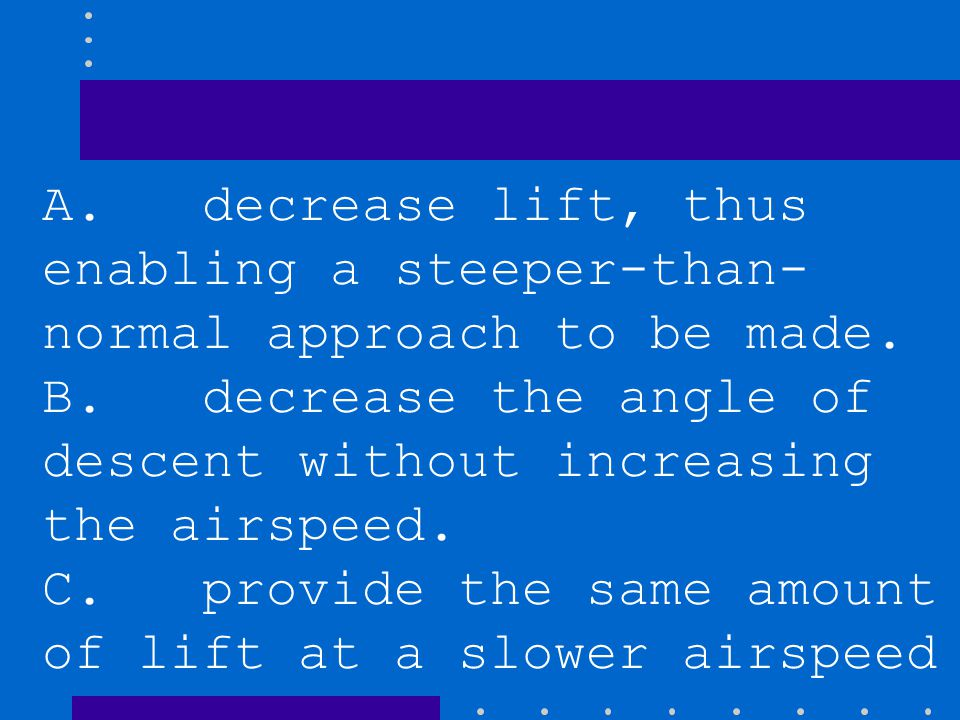 A. decrease lift, thus enabling a steeper-than- normal approach to be made.