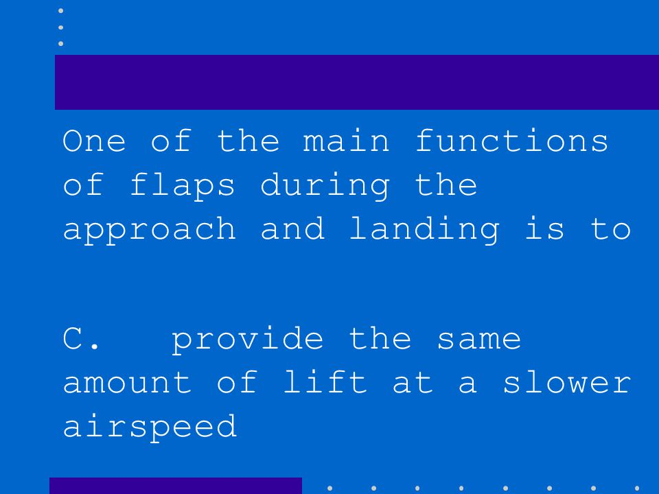 One of the main functions of flaps during the approach and landing is to