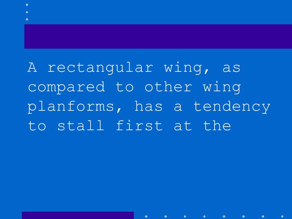 A rectangular wing, as compared to other wing planforms, has a tendency to stall first at the