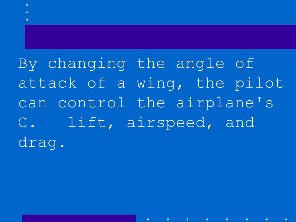 By changing the angle of attack of a wing, the pilot can control the airplane s