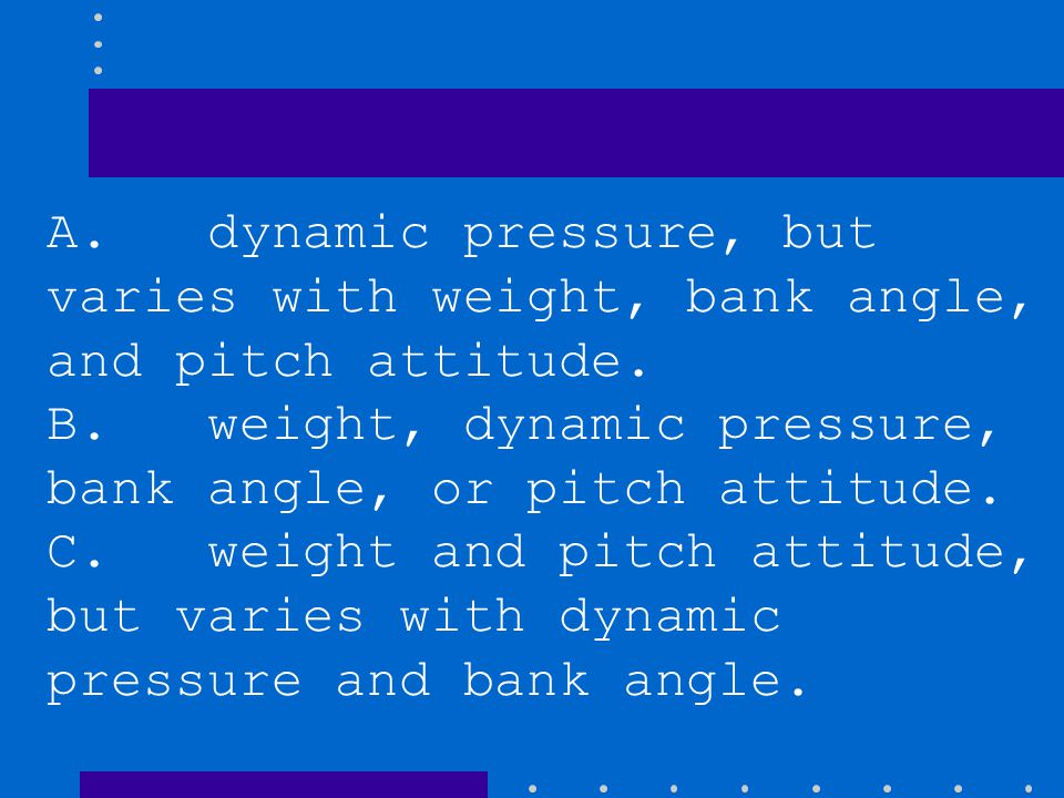 A. dynamic pressure, but varies with weight, bank angle, and pitch attitude.