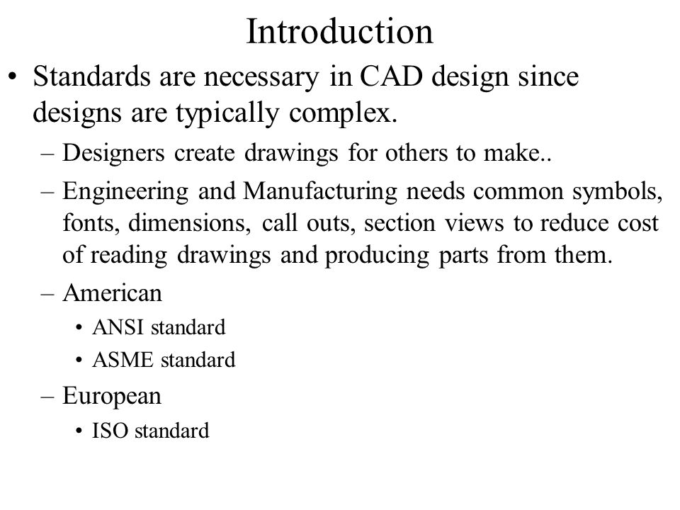 Introduction Standards are necessary in CAD design since designs are typically complex. Designers create drawings for others to make..