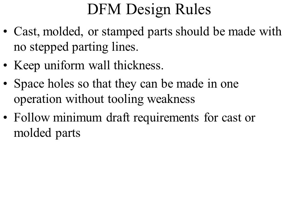 DFM Design Rules Cast, molded, or stamped parts should be made with no stepped parting lines. Keep uniform wall thickness.