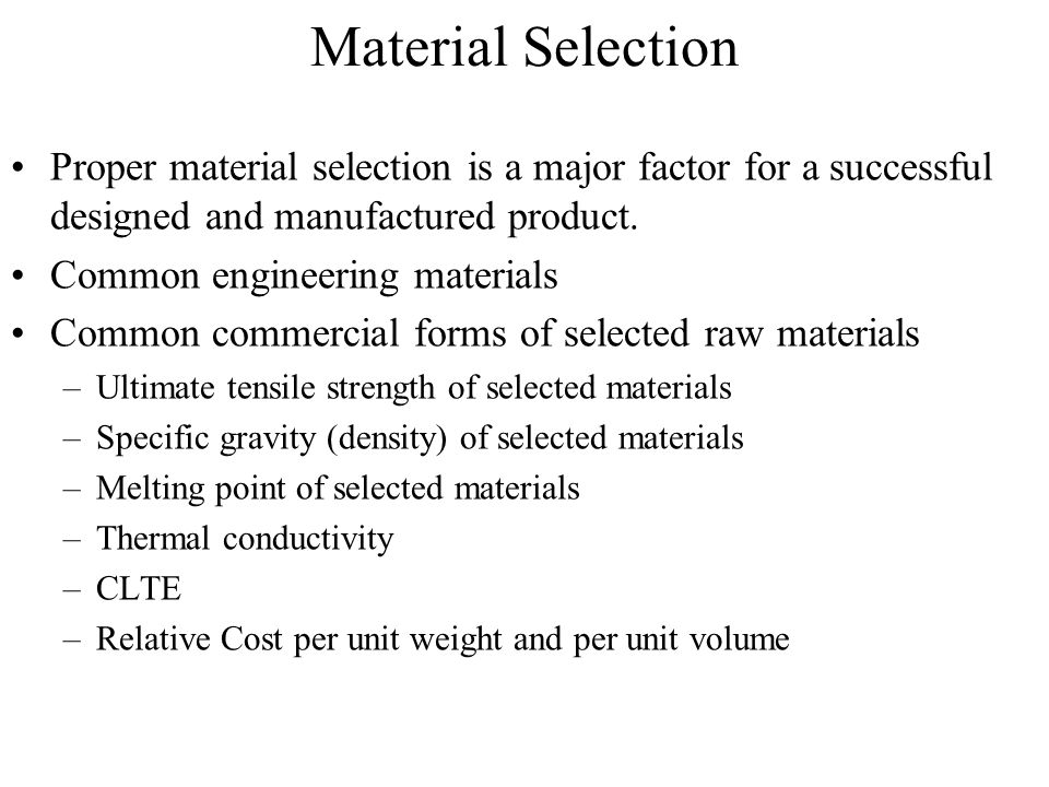 Material Selection Proper material selection is a major factor for a successful designed and manufactured product.