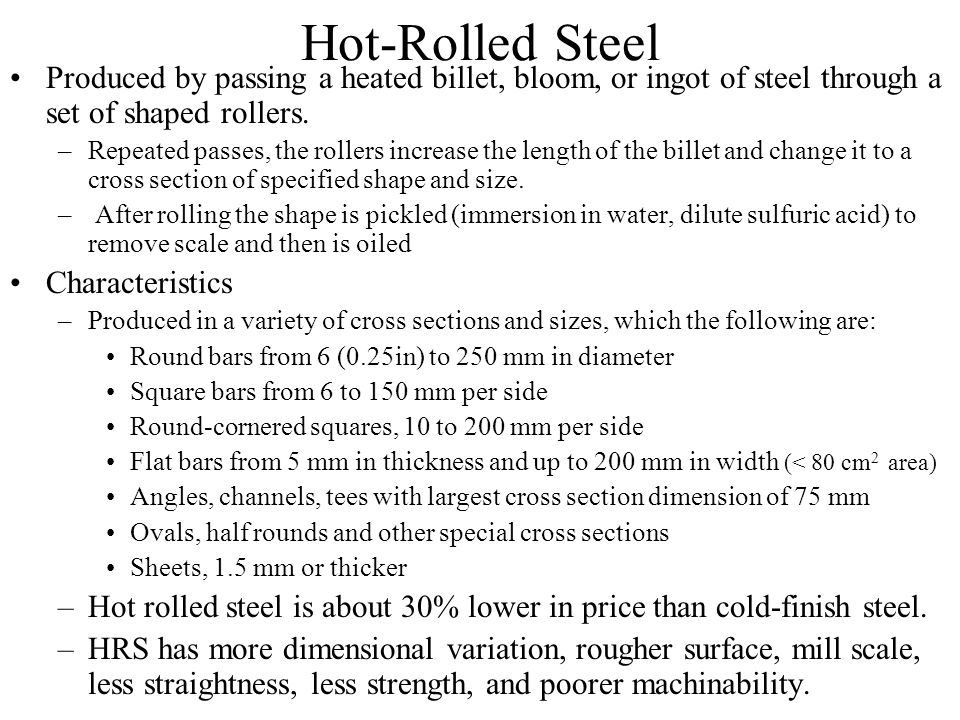 Hot-Rolled Steel Produced by passing a heated billet, bloom, or ingot of steel through a set of shaped rollers.