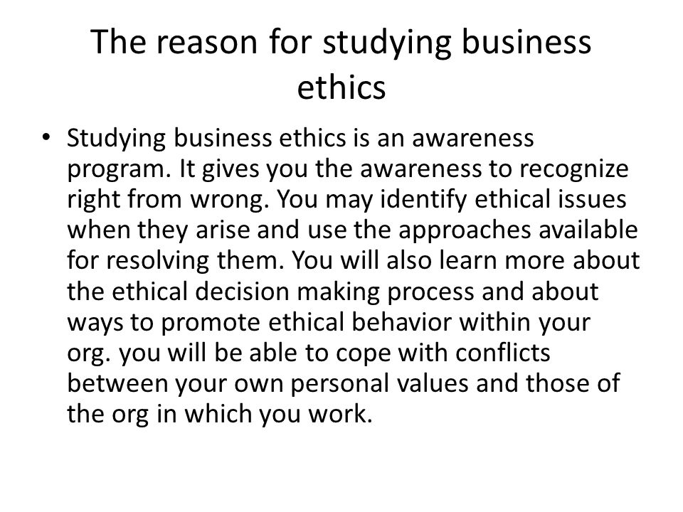 The reason for studying business ethics