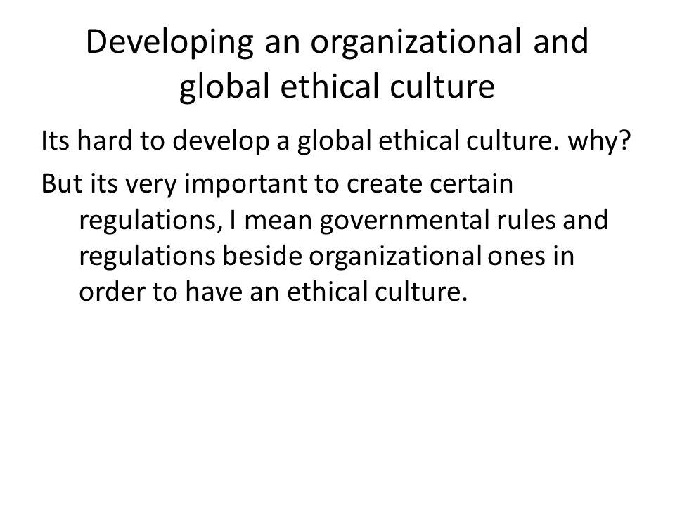Developing an organizational and global ethical culture