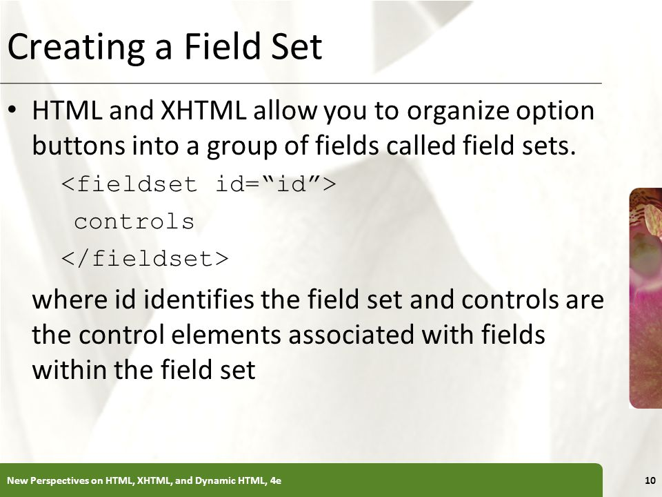 Creating a Field Set HTML and XHTML allow you to organize option buttons into a group of fields called field sets.