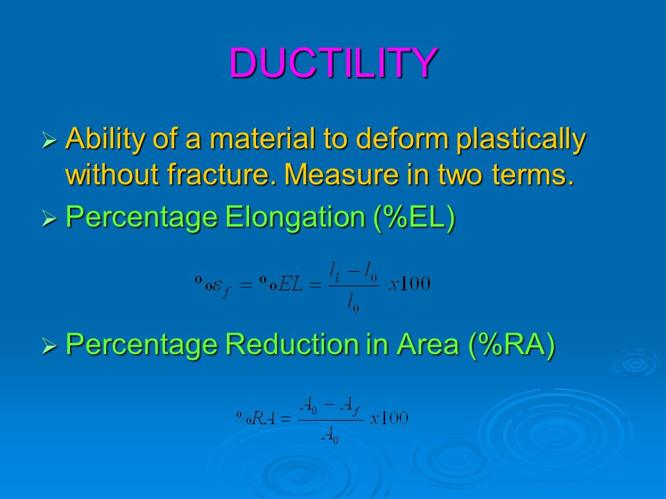 DUCTILITY Ability of a material to deform plastically without fracture. Measure in two terms. Percentage Elongation (%EL)