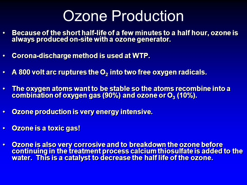 Ozone Production Because of the short half-life of a few minutes to a half hour, ozone is always produced on-site with a ozone generator.
