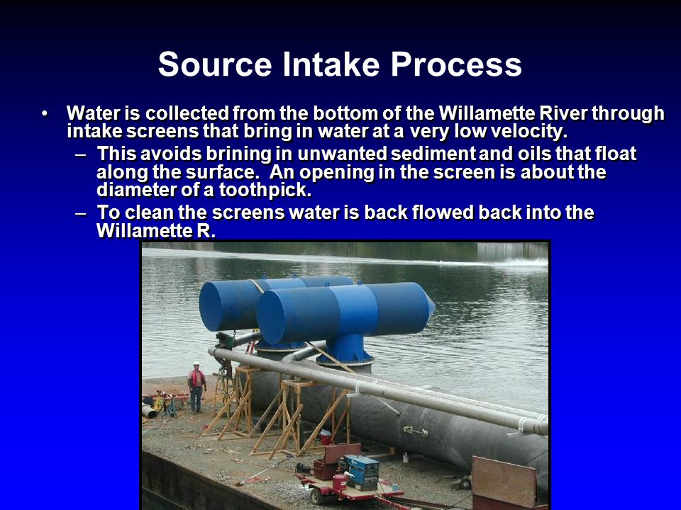 Source Intake Process Water is collected from the bottom of the Willamette River through intake screens that bring in water at a very low velocity.