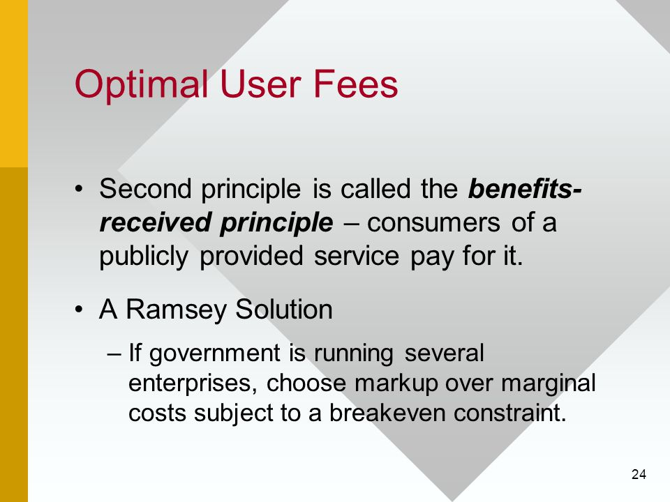 Optimal User Fees Second principle is called the benefits- received principle – consumers of a publicly provided service pay for it.