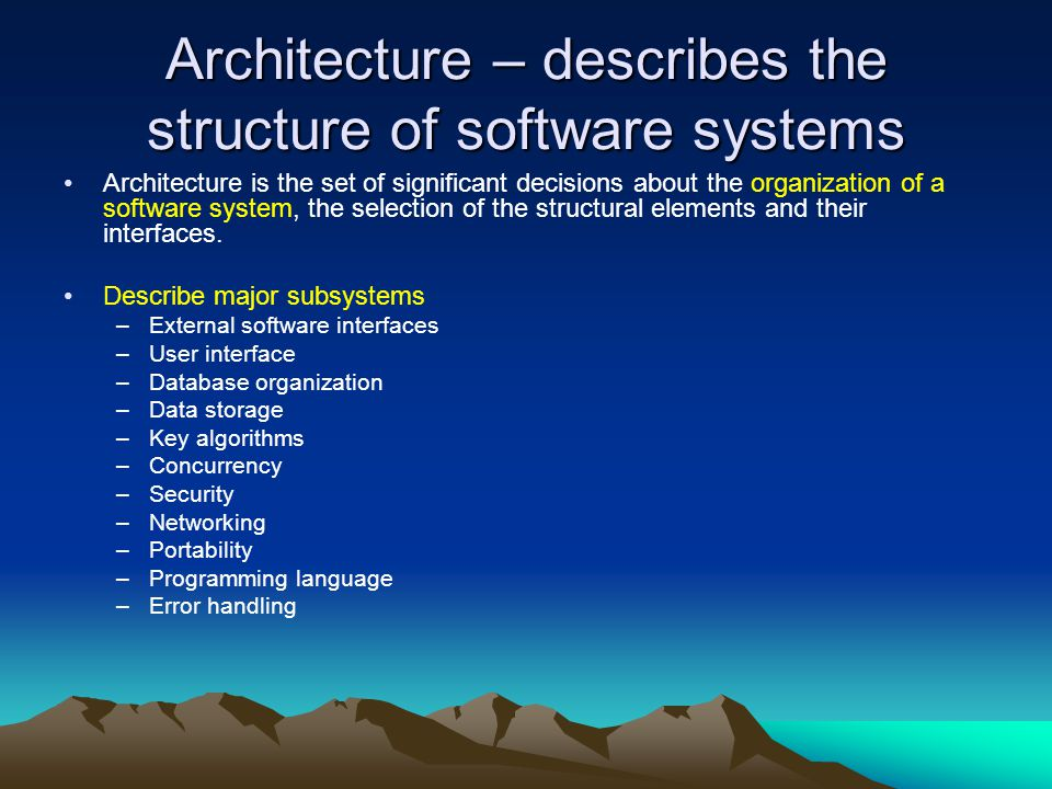 Architecture – describes the structure of software systems