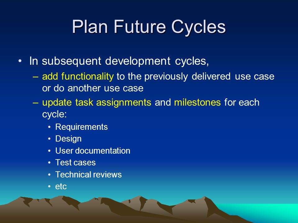 Plan Future Cycles In subsequent development cycles,