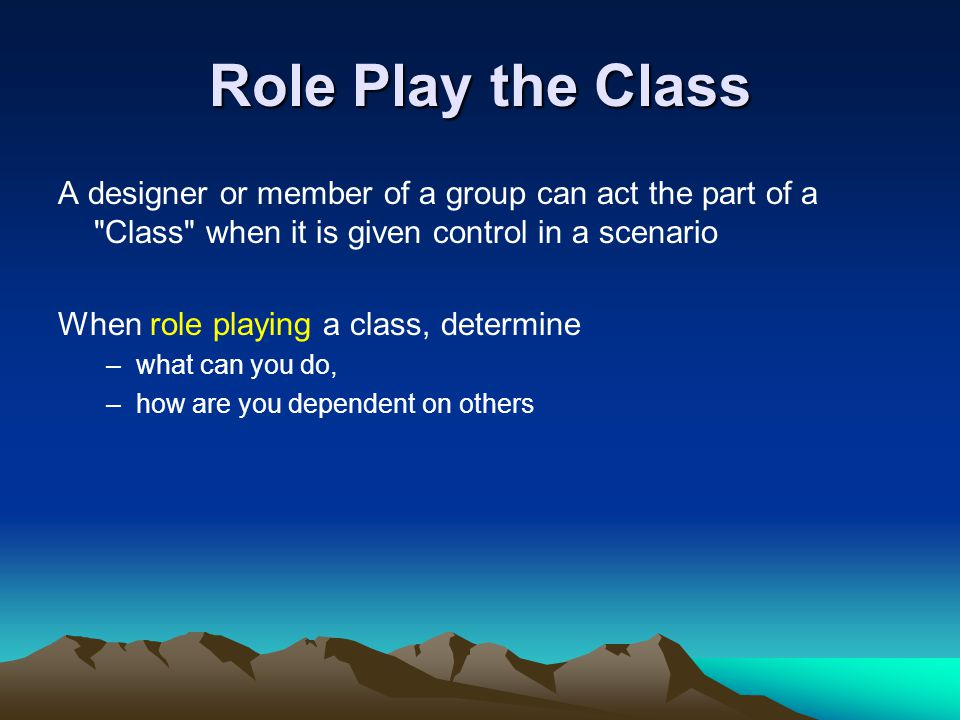 Role Play the Class A designer or member of a group can act the part of a Class when it is given control in a scenario.