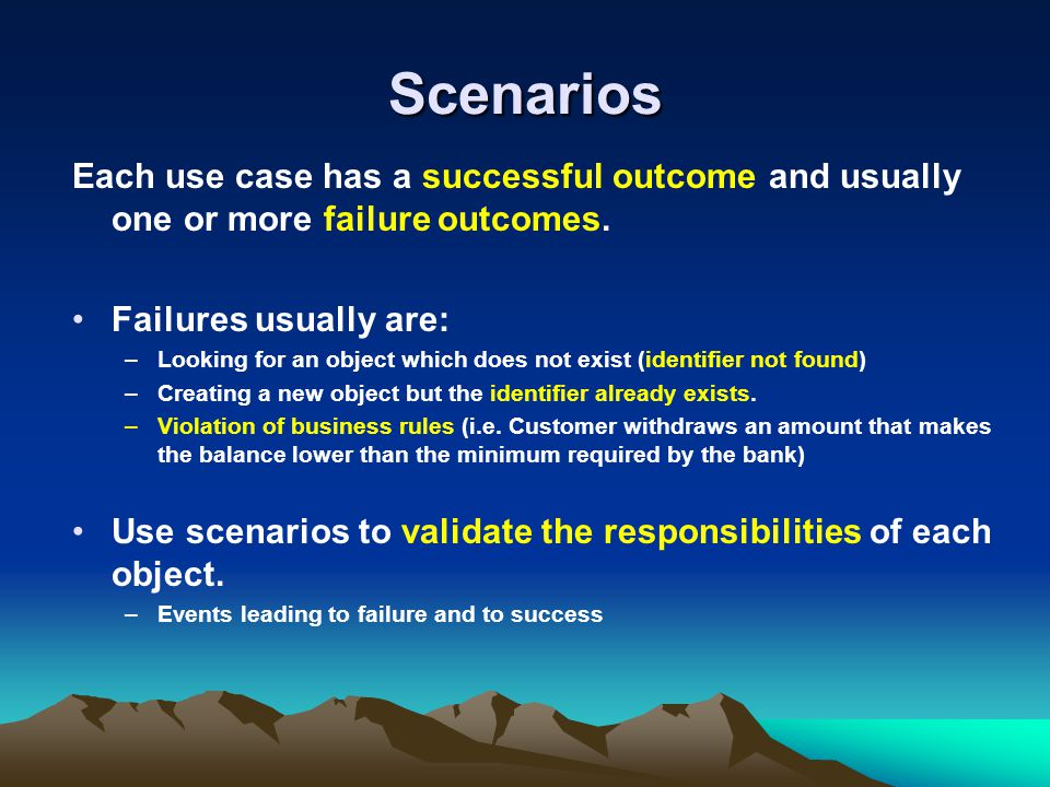Scenarios Each use case has a successful outcome and usually one or more failure outcomes. Failures usually are: