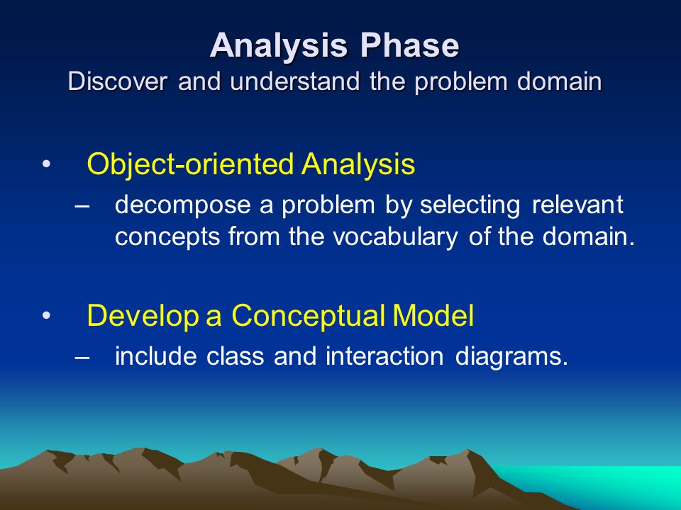 Analysis Phase Discover and understand the problem domain