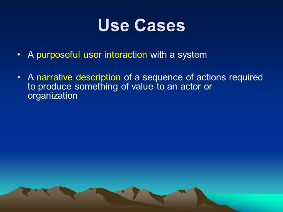 Use Cases A purposeful user interaction with a system