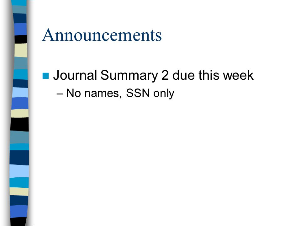 Announcements Journal Summary 2 due this week No names, SSN only